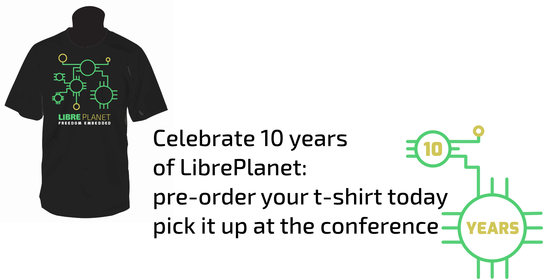 The LibrePlanet shirt. The shirt is black, with the libreplanet logo done to look like a circuit and the text 'Freedom Embedded' on the front, with '10 years' on the back.